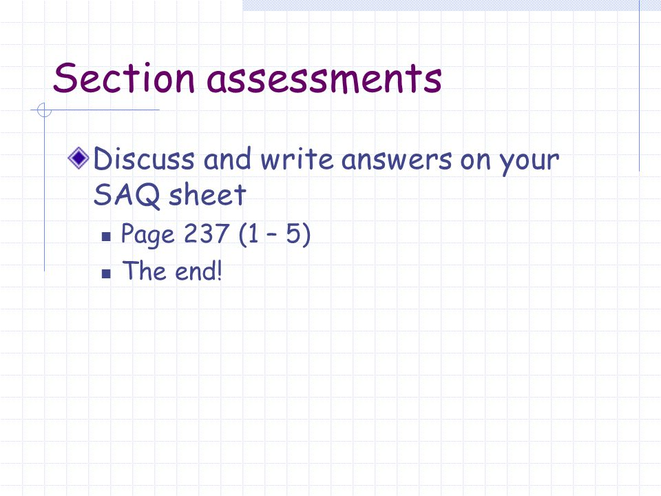 Section assessments Discuss and write answers on your SAQ sheet Page 237 (1 – 5) The end!