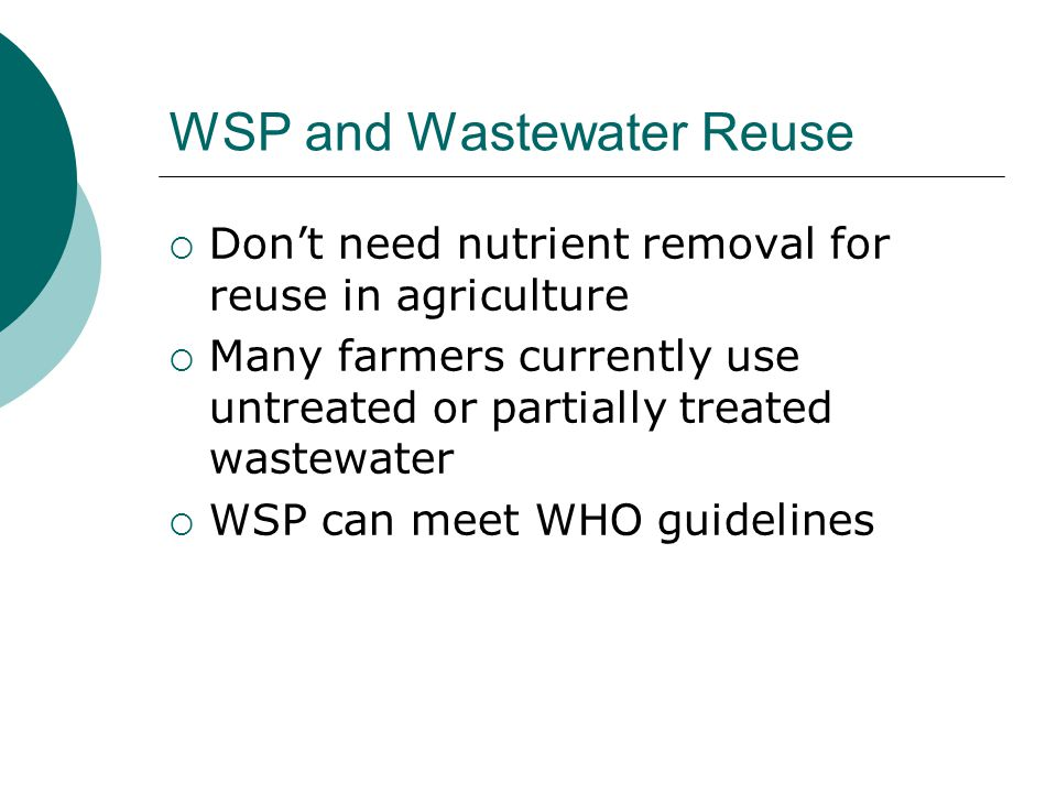WSP and Wastewater Reuse  Don't need nutrient removal for reuse in agriculture  Many farmers currently use untreated or partially treated wastewater  WSP can meet WHO guidelines