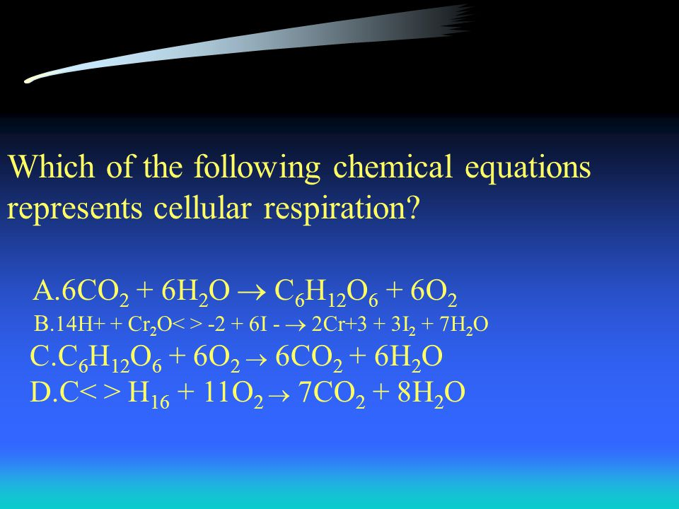 Which of the following chemical equations represents cellular respiration? A.6CO 2 + 6H 2 O  C 6 H 12 O 6 + 6O 2 B. 14H+ + Cr 2 O -2 + 6I -  2Cr+3 +