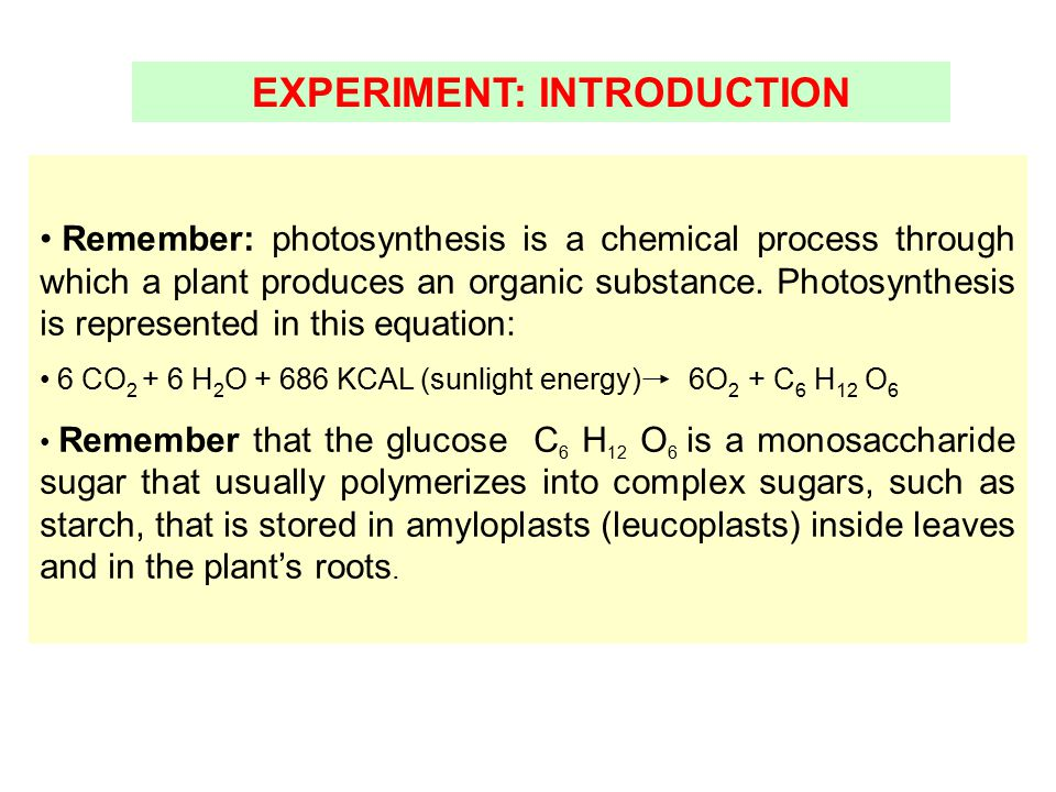 EXPERIMENT: INTRODUCTION Remember: photosynthesis is a chemical process through which a plant produces an organic substance. Photosynthesis is represe