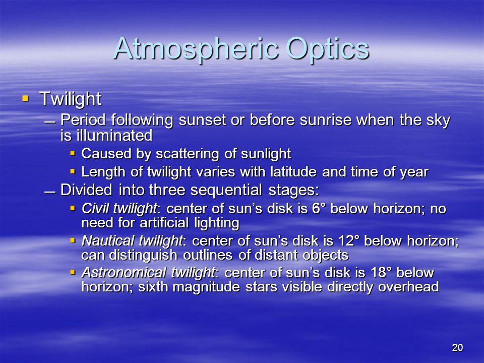 Atmospheric Optics  Twilight Period following sunset or before sunrise when the sky is illuminated  Caused by scattering of sunlight  Length of twilight varies with latitude and time of year Divided into three sequential stages:  Civil twilight: center of sun's disk is 6° below horizon; no need for artificial lighting  Nautical twilight: center of sun's disk is 12° below horizon; can distinguish outlines of distant objects  Astronomical twilight: center of sun's disk is 18° below horizon; sixth magnitude stars visible directly overhead 20