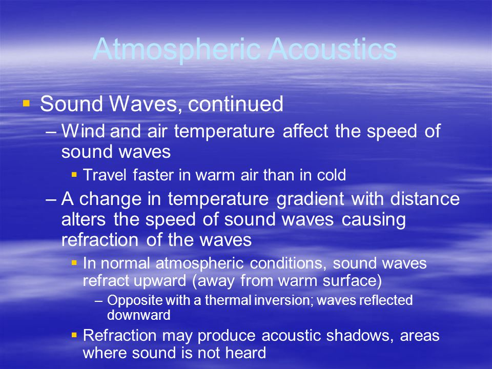 Atmospheric Acoustics   Sound Waves, continued – –Wind and air temperature affect the speed of sound waves   Travel faster in warm air than in cold – –A change in temperature gradient with distance alters the speed of sound waves causing refraction of the waves   In normal atmospheric conditions, sound waves refract upward (away from warm surface) – –Opposite with a thermal inversion; waves reflected downward   Refraction may produce acoustic shadows, areas where sound is not heard