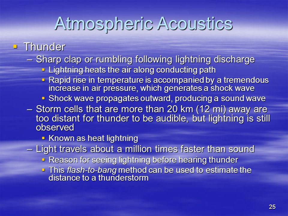 Atmospheric Acoustics  Thunder –Sharp clap or rumbling following lightning discharge  Lightning heats the air along conducting path  Rapid rise in temperature is accompanied by a tremendous increase in air pressure, which generates a shock wave  Shock wave propagates outward, producing a sound wave –Storm cells that are more than 20 km (12 mi) away are too distant for thunder to be audible, but lightning is still observed  Known as heat lightning –Light travels about a million times faster than sound  Reason for seeing lightning before hearing thunder  This flash-to-bang method can be used to estimate the distance to a thunderstorm 25