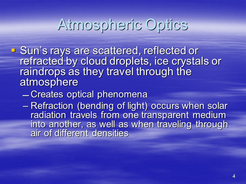 Atmospheric Optics  Sun's rays are scattered, reflected or refracted by cloud droplets, ice crystals or raindrops as they travel through the atmosphere Creates optical phenomena –Refraction (bending of light) occurs when solar radiation travels from one transparent medium into another, as well as when traveling through air of different densities 4