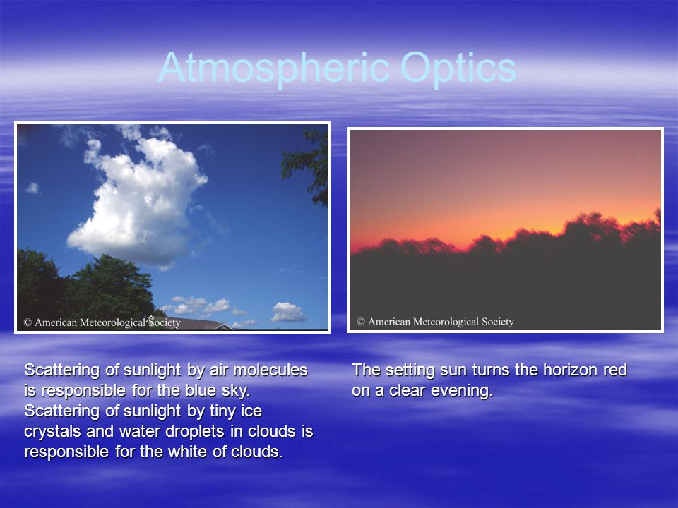 Atmospheric Optics Scattering of sunlight by air molecules is responsible for the blue sky.