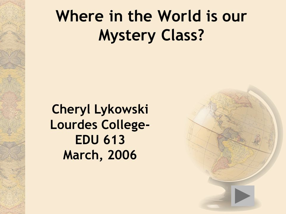 Where in the World is our Mystery Class? Cheryl Lykowski Lourdes College- EDU 613 March, 2006