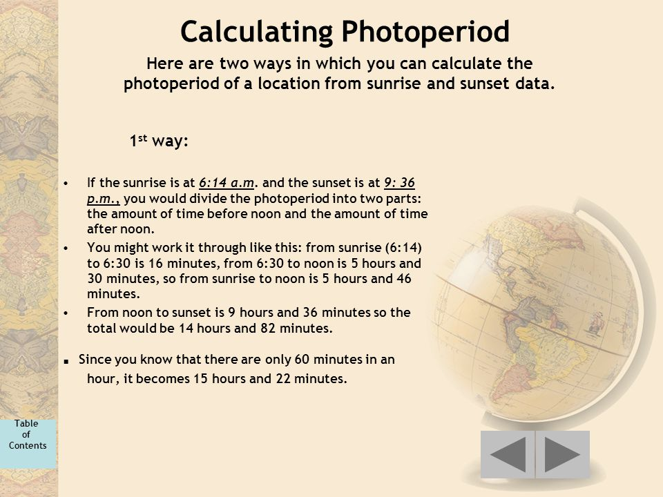 Calculating Photoperiod If the sunrise is at 6:14 a.m. and the sunset is at 9: 36 p.m., you would divide the photoperiod into two parts: the amount of
