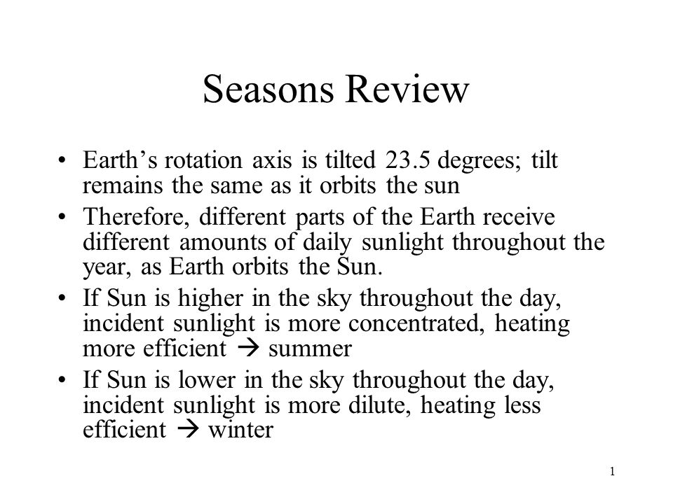 1 Seasons Review Earth's rotation axis is tilted 23.5 degrees; tilt remains the same as it orbits the sun Therefore, different parts of the Earth rece