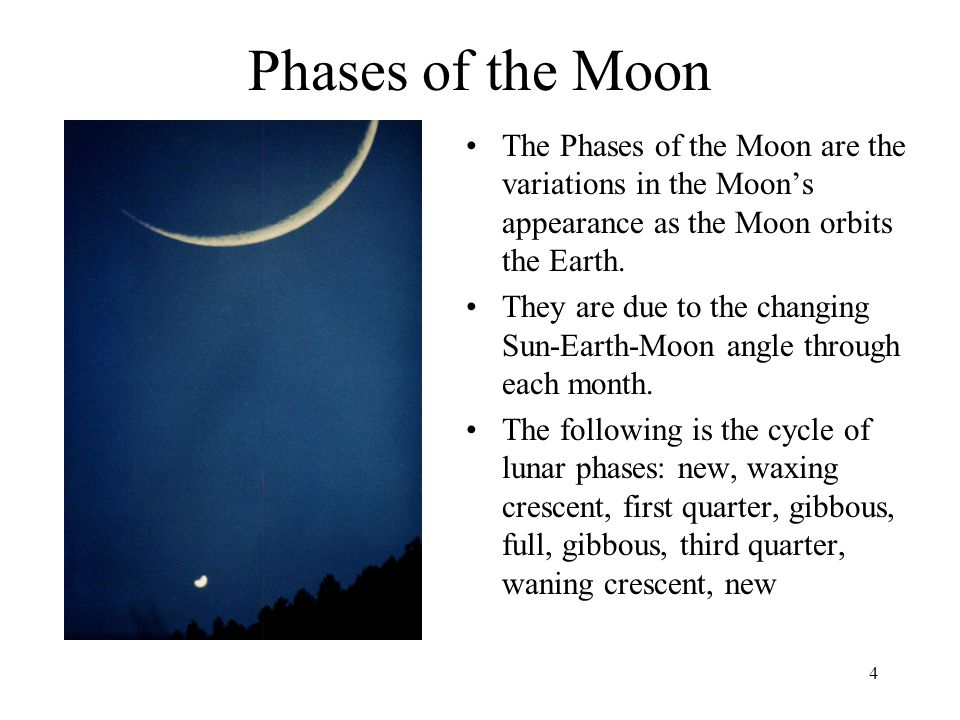 4 Phases of the Moon The Phases of the Moon are the variations in the Moon's appearance as the Moon orbits the Earth. They are due to the changing Sun