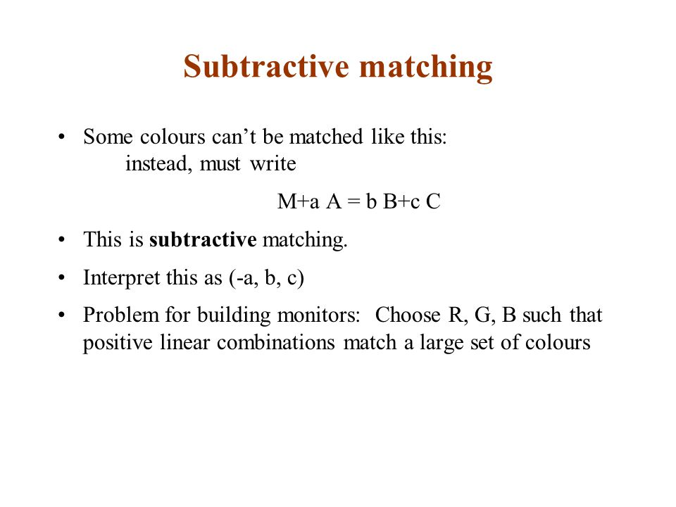 Subtractive matching Some colours can't be matched like this: instead, must write M+a A = b B+c C This is subtractive matching.
