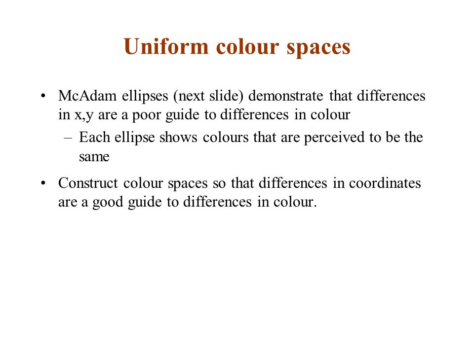 Uniform colour spaces McAdam ellipses (next slide) demonstrate that differences in x,y are a poor guide to differences in colour –Each ellipse shows c