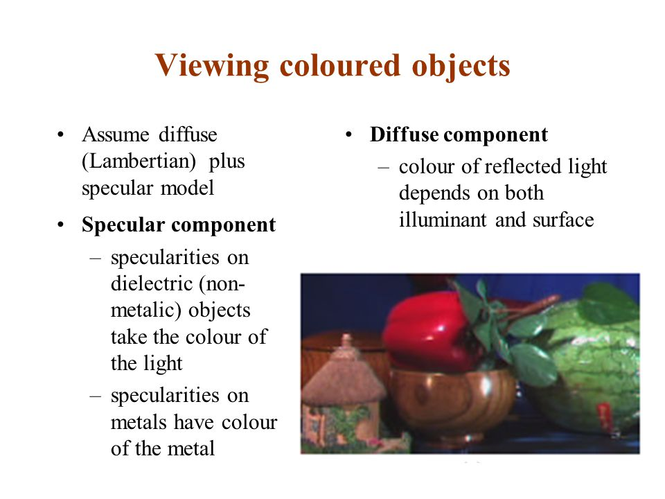 Viewing coloured objects Assume diffuse (Lambertian) plus specular model Specular component –specularities on dielectric (non- metalic) objects take the colour of the light –specularities on metals have colour of the metal Diffuse component –colour of reflected light depends on both illuminant and surface