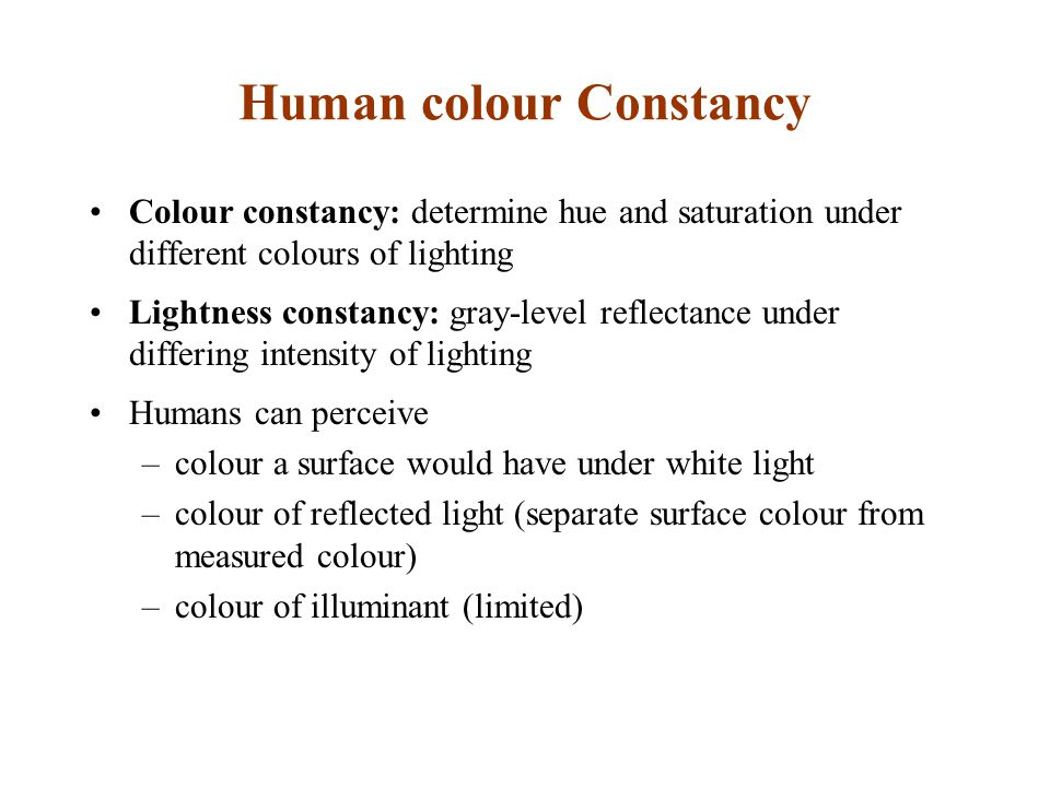Human colour Constancy Colour constancy: determine hue and saturation under different colours of lighting Lightness constancy: gray-level reflectance under differing intensity of lighting Humans can perceive –colour a surface would have under white light –colour of reflected light (separate surface colour from measured colour) –colour of illuminant (limited)