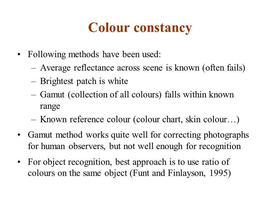 Colour constancy Following methods have been used: –Average reflectance across scene is known (often fails) –Brightest patch is white –Gamut (collection of all colours) falls within known range –Known reference colour (colour chart, skin colour…) Gamut method works quite well for correcting photographs for human observers, but not well enough for recognition For object recognition, best approach is to use ratio of colours on the same object (Funt and Finlayson, 1995)