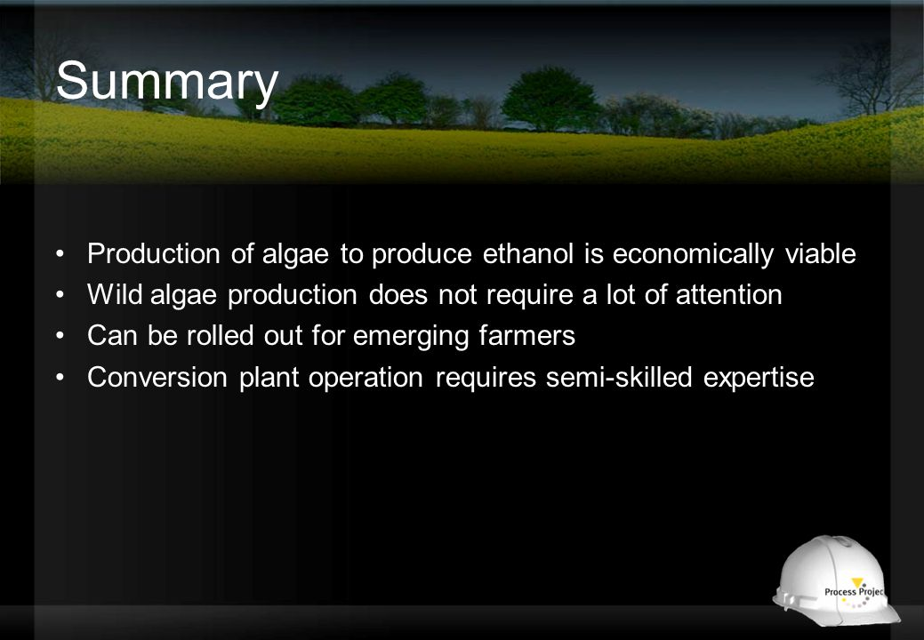 Summary Production of algae to produce ethanol is economically viable Wild algae production does not require a lot of attention Can be rolled out for emerging farmers Conversion plant operation requires semi-skilled expertise