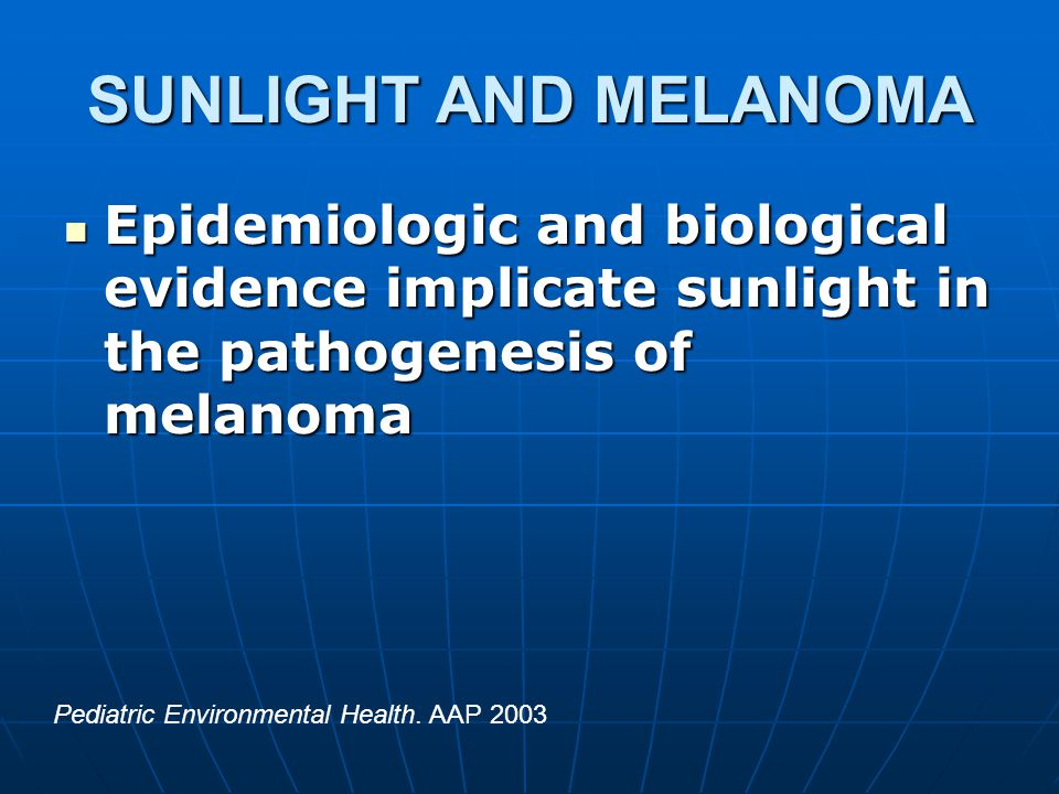 SUNLIGHT AND MELANOMA Epidemiologic and biological evidence implicate sunlight in the pathogenesis of melanoma Epidemiologic and biological evidence implicate sunlight in the pathogenesis of melanoma Pediatric Environmental Health.