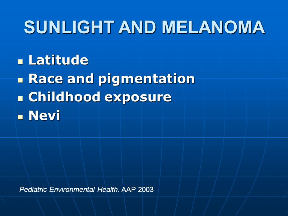SUNLIGHT AND MELANOMA Latitude Latitude Race and pigmentation Race and pigmentation Childhood exposure Childhood exposure Nevi Nevi Pediatric Environmental Health.