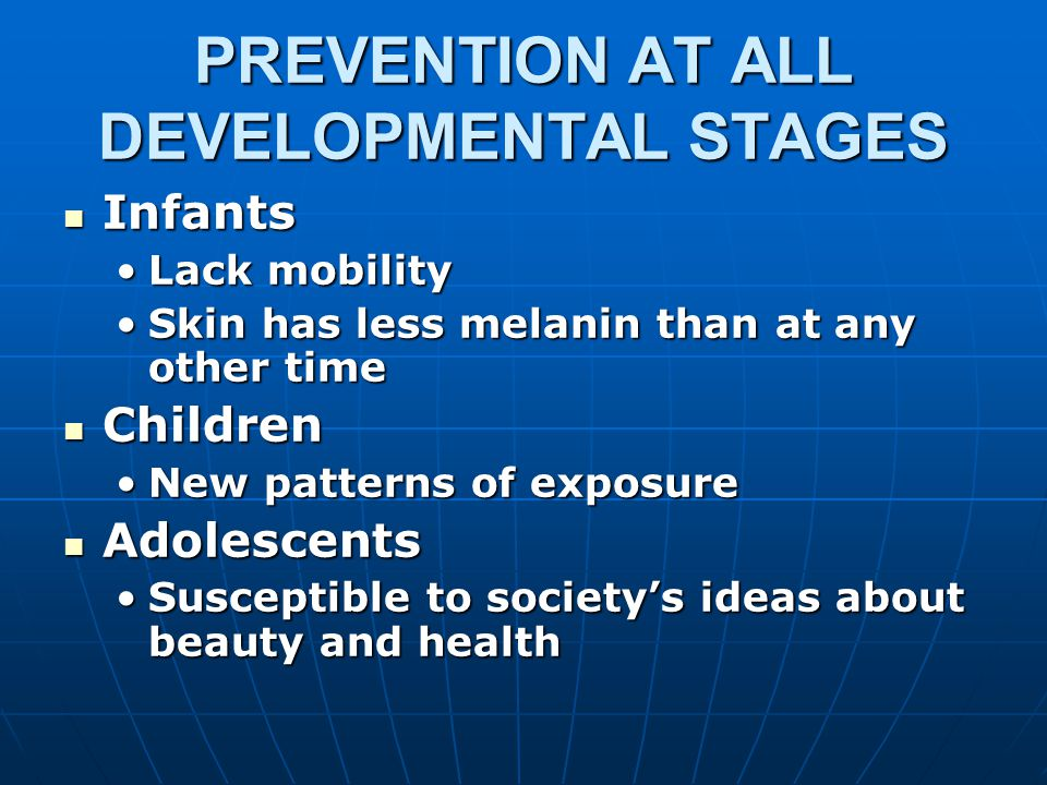 PREVENTION AT ALL DEVELOPMENTAL STAGES Infants Infants Lack mobilityLack mobility Skin has less melanin than at any other timeSkin has less melanin than at any other time Children Children New patterns of exposureNew patterns of exposure Adolescents Adolescents Susceptible to society's ideas about beauty and healthSusceptible to society's ideas about beauty and health