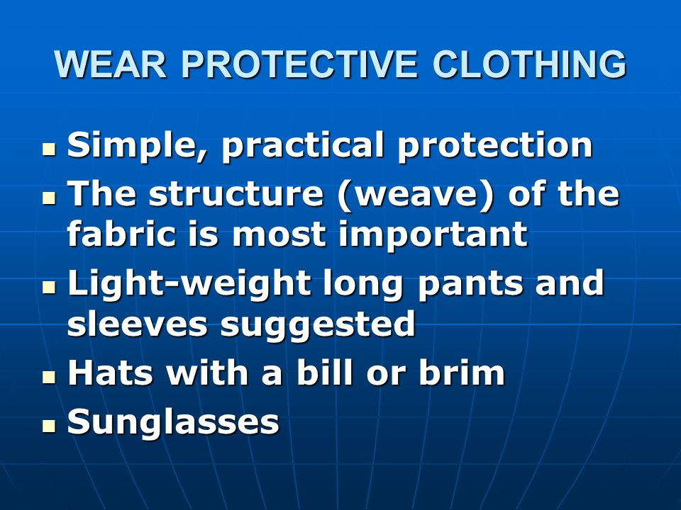 WEAR PROTECTIVE CLOTHING Simple, practical protection Simple, practical protection The structure (weave) of the fabric is most important The structure (weave) of the fabric is most important Light-weight long pants and sleeves suggested Light-weight long pants and sleeves suggested Hats with a bill or brim Hats with a bill or brim Sunglasses Sunglasses