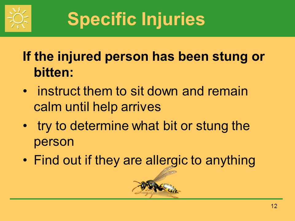 Specific Injuries If the injured person has been stung or bitten: instruct them to sit down and remain calm until help arrives try to determine what b