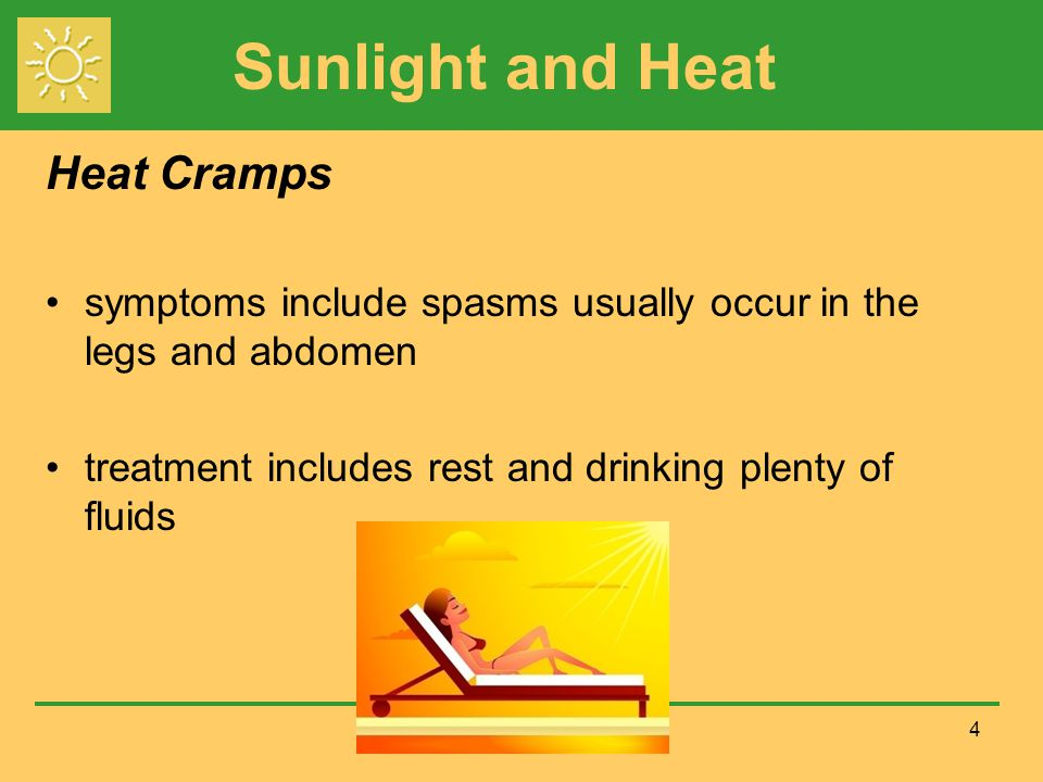 Sunlight and Heat 4 Heat Cramps symptoms include spasms usually occur in the legs and abdomen treatment includes rest and drinking plenty of fluids