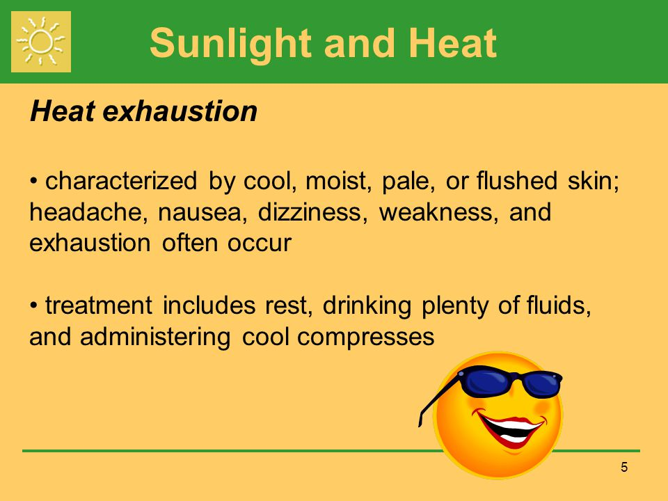 Sunlight and Heat 5 Heat exhaustion characterized by cool, moist, pale, or flushed skin; headache, nausea, dizziness, weakness, and exhaustion often occur treatment includes rest, drinking plenty of fluids, and administering cool compresses