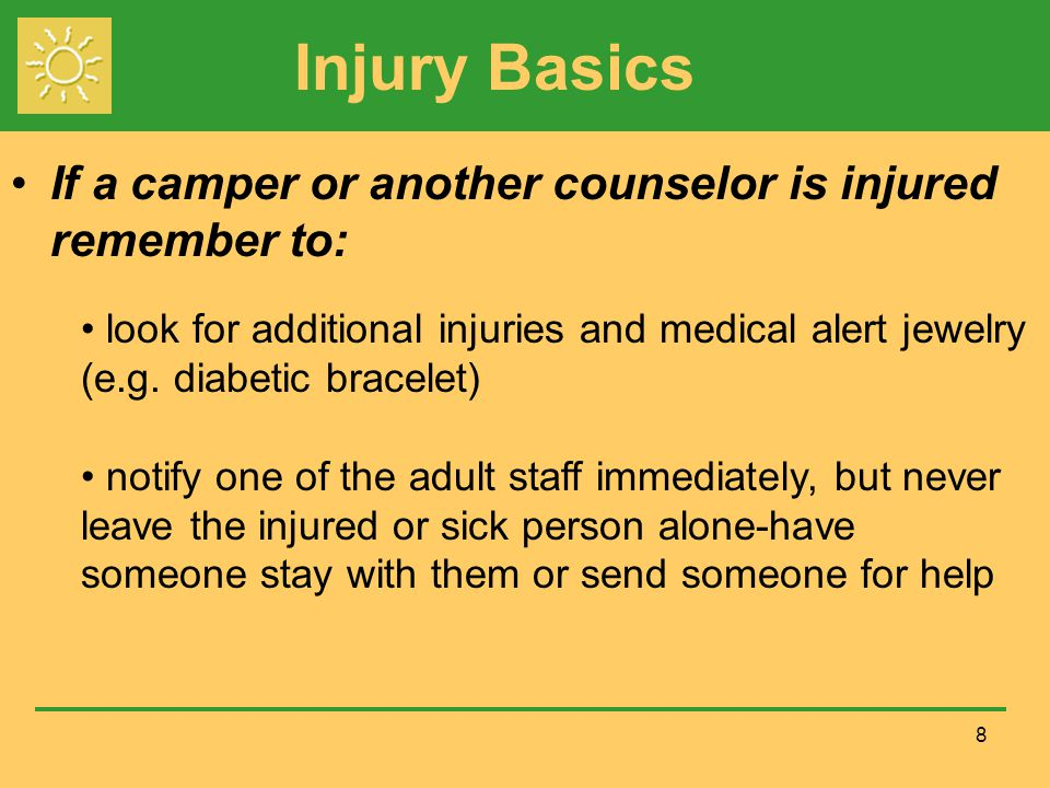 Injury Basics If a camper or another counselor is injured remember to: 8 look for additional injuries and medical alert jewelry (e.g.