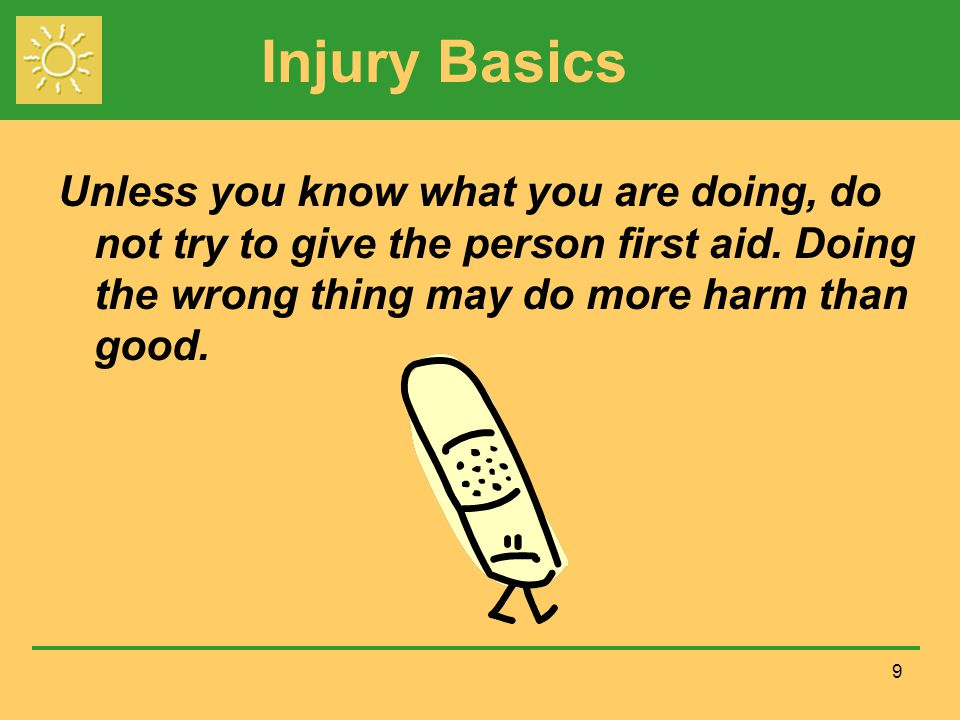 Injury Basics Unless you know what you are doing, do not try to give the person first aid.