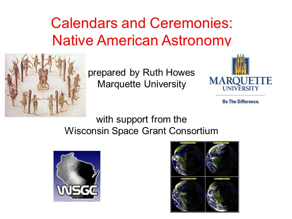 Calendars and Ceremonies: Native American Astronomy prepared by Ruth Howes Marquette University with support from the Wisconsin Space Grant Consortium