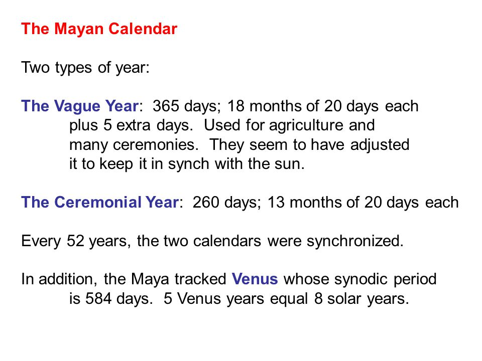 The Mayan Calendar Two types of year: The Vague Year: 365 days; 18 months of 20 days each plus 5 extra days.