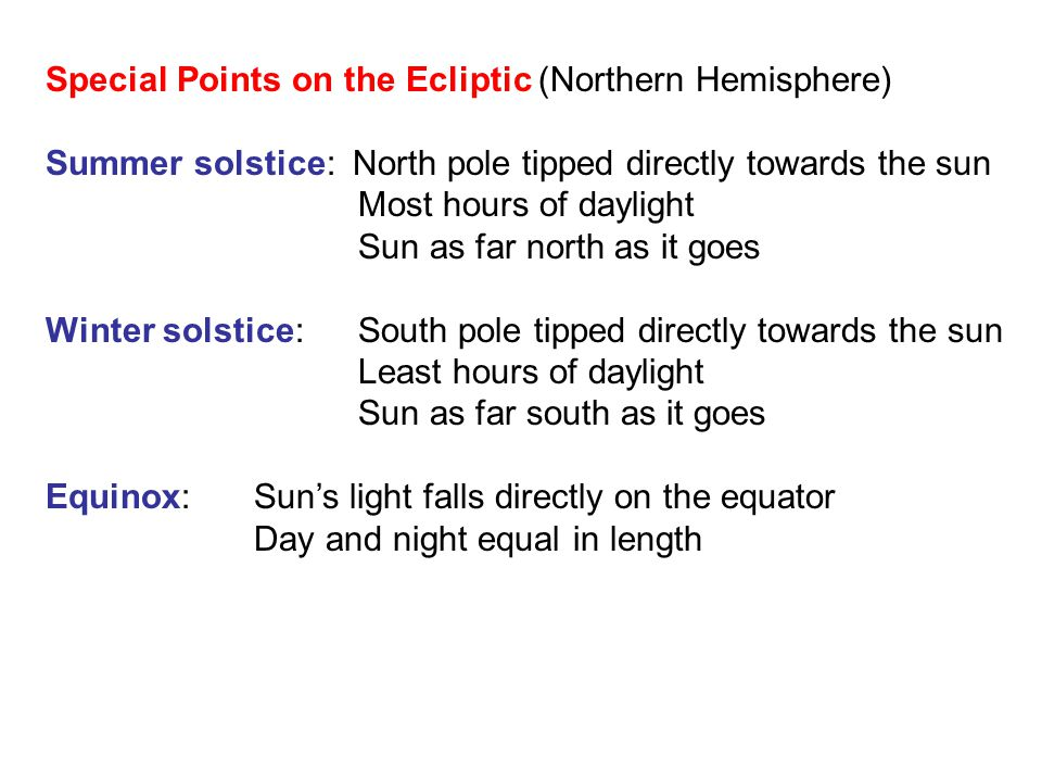 Special Points on the Ecliptic (Northern Hemisphere) Summer solstice: North pole tipped directly towards the sun Most hours of daylight Sun as far north as it goes Winter solstice: South pole tipped directly towards the sun Least hours of daylight Sun as far south as it goes Equinox: Sun's light falls directly on the equator Day and night equal in length