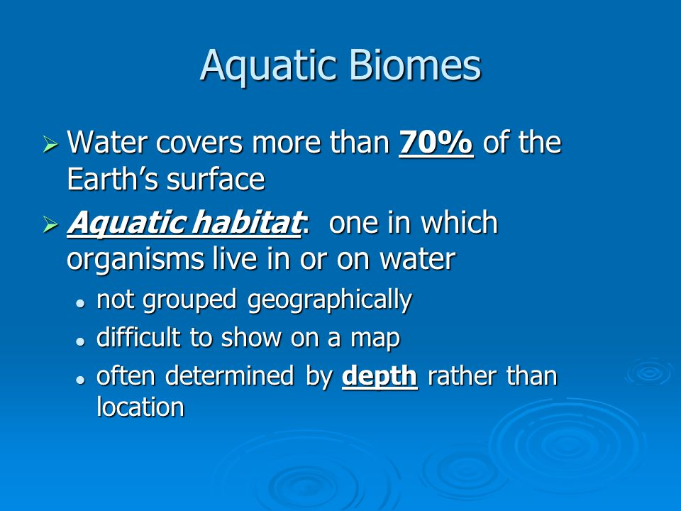 Aquatic Biomes  Water covers more than 70% of the Earth's surface  Aquatic habitat: one in which organisms live in or on water not grouped geographi