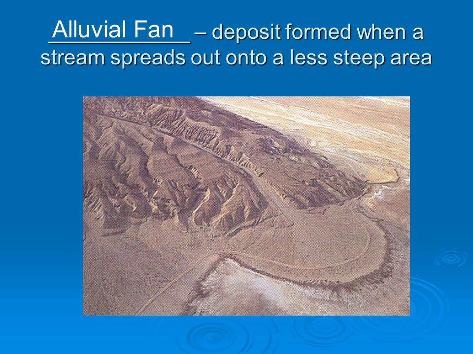 ____________ – deposit formed when a stream spreads out onto a less steep area Alluvial Fan