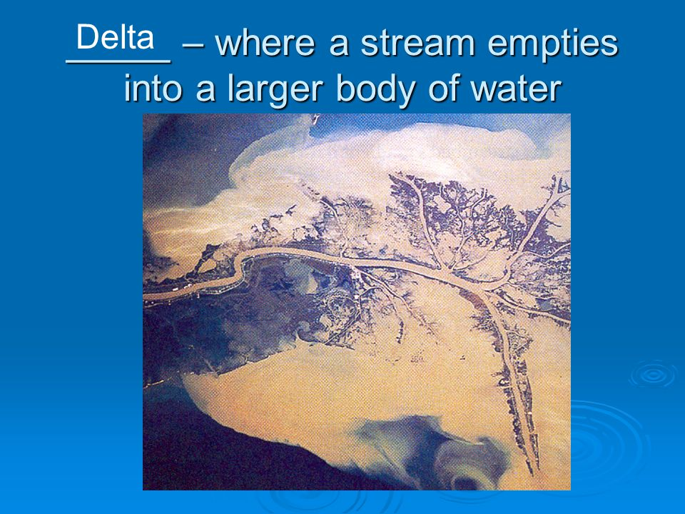 _____ – where a stream empties into a larger body of water Delta