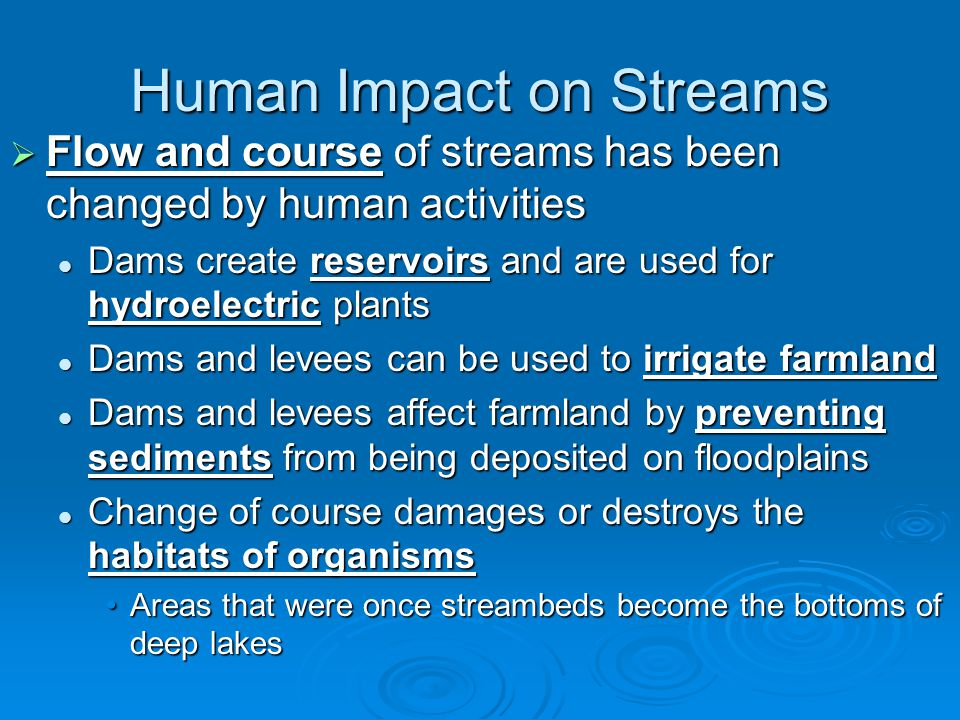 Human Impact on Streams  Flow and course of streams has been changed by human activities Dams create reservoirs and are used for hydroelectric plants