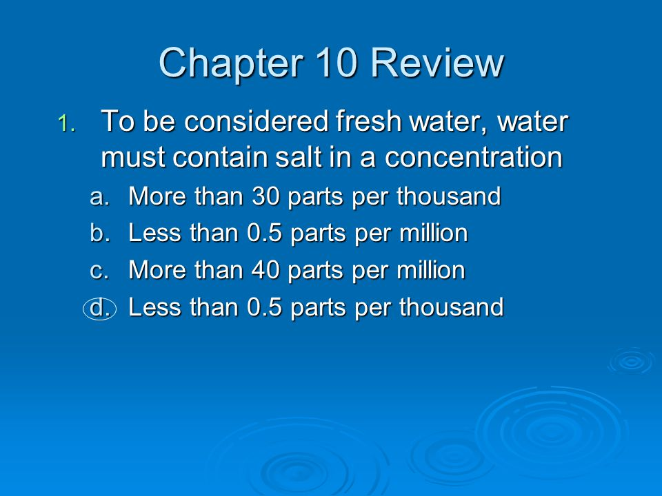 Chapter 10 Review 1. To be considered fresh water, water must contain salt in a concentration a.More than 30 parts per thousand b.Less than 0.5 parts