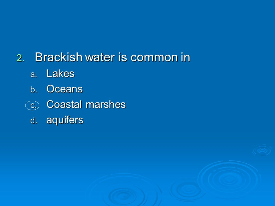 2. Brackish water is common in a. Lakes b. Oceans c. Coastal marshes d. aquifers