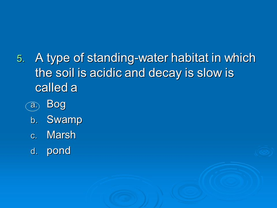 5. A type of standing-water habitat in which the soil is acidic and decay is slow is called a a. Bog b. Swamp c. Marsh d. pond