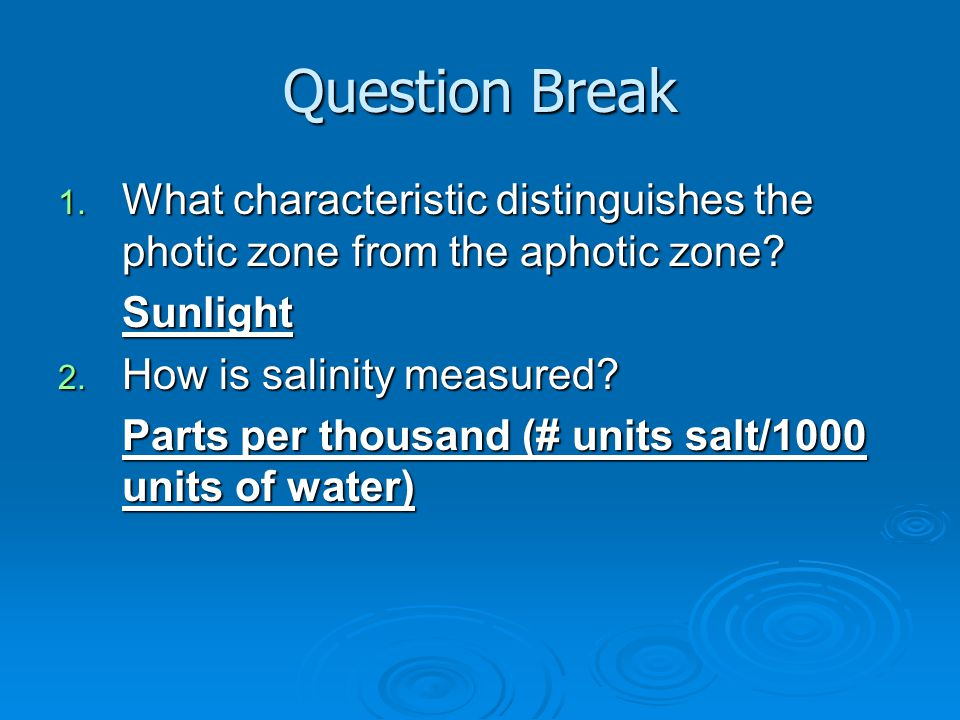 Question Break 1. What characteristic distinguishes the photic zone from the aphotic zone? Sunlight 2. How is salinity measured? Parts per thousand (#