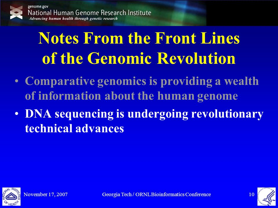 November 17, 2007Georgia Tech / ORNL Bioinformatics Conference10 Notes From the Front Lines of the Genomic Revolution Comparative genomics is providing a wealth of information about the human genome DNA sequencing is undergoing revolutionary technical advances