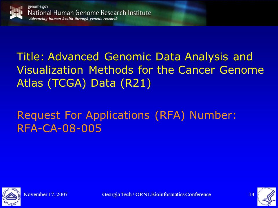 November 17, 2007Georgia Tech / ORNL Bioinformatics Conference14 Title: Advanced Genomic Data Analysis and Visualization Methods for the Cancer Genome Atlas (TCGA) Data (R21) Request For Applications (RFA) Number: RFA-CA-08-005