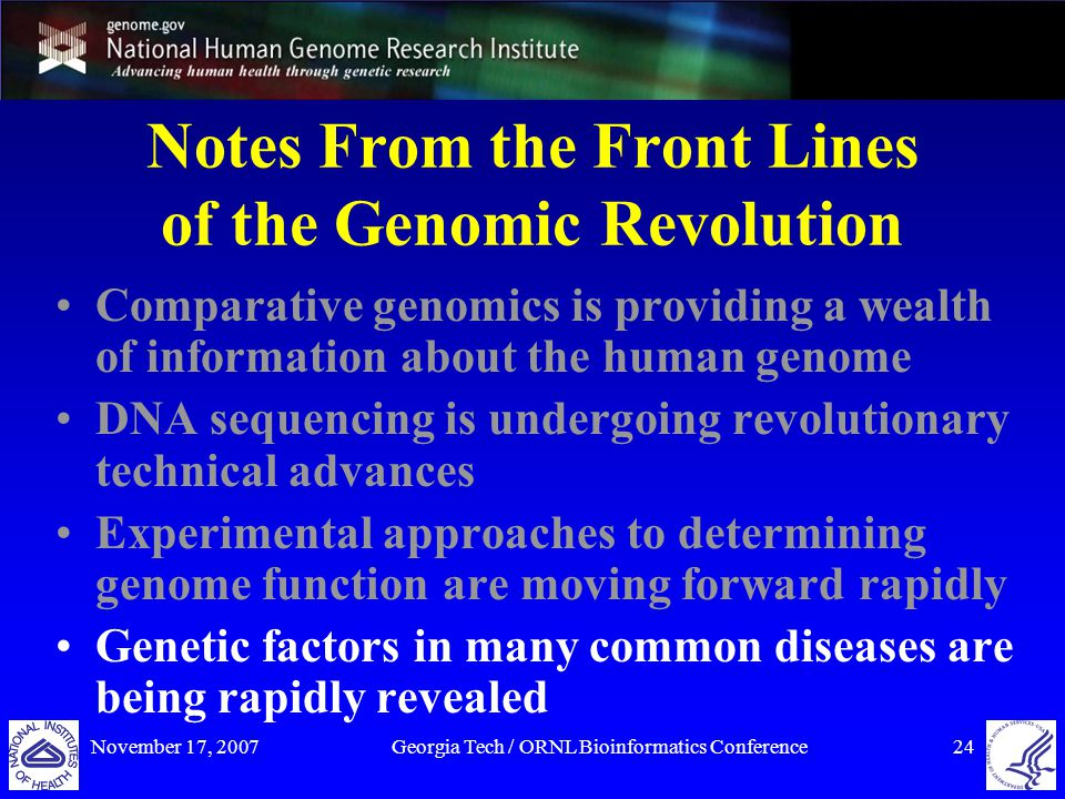 November 17, 2007Georgia Tech / ORNL Bioinformatics Conference24 Notes From the Front Lines of the Genomic Revolution Comparative genomics is providing a wealth of information about the human genome DNA sequencing is undergoing revolutionary technical advances Experimental approaches to determining genome function are moving forward rapidly Genetic factors in many common diseases are being rapidly revealed