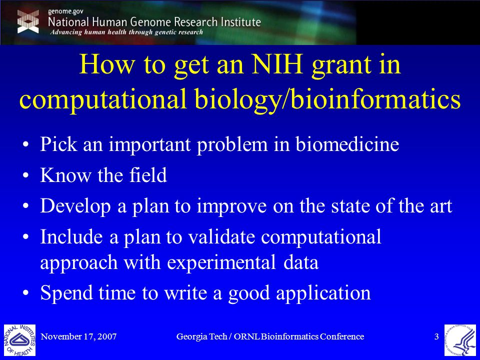 November 17, 2007Georgia Tech / ORNL Bioinformatics Conference3 How to get an NIH grant in computational biology/bioinformatics Pick an important problem in biomedicine Know the field Develop a plan to improve on the state of the art Include a plan to validate computational approach with experimental data Spend time to write a good application