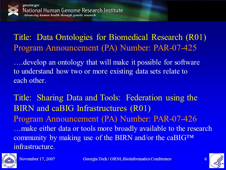 November 17, 2007Georgia Tech / ORNL Bioinformatics Conference6 Title: Data Ontologies for Biomedical Research (R01) Program Announcement (PA) Number: PAR-07-425 ….develop an ontology that will make it possible for software to understand how two or more existing data sets relate to each other.