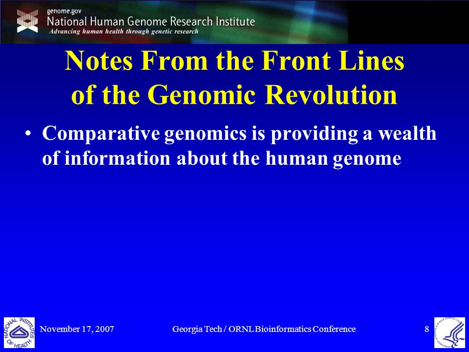 November 17, 2007Georgia Tech / ORNL Bioinformatics Conference19 Notes From the Front Lines of the Genomic Revolution Comparative genomics is providing a wealth of information about the human genome DNA sequencing is undergoing revolutionary technical advances Experimental approaches to determining genome function are moving forward rapidly