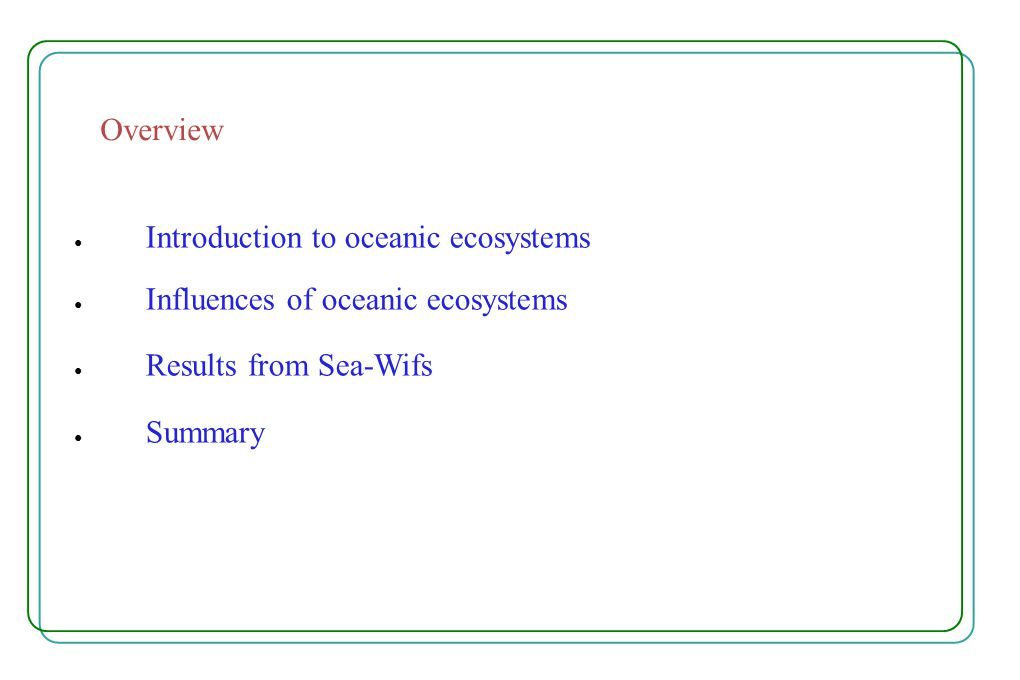 Overview ● Introduction to oceanic ecosystems ● Influences of oceanic ecosystems ● Results from Sea-Wifs ● Summary