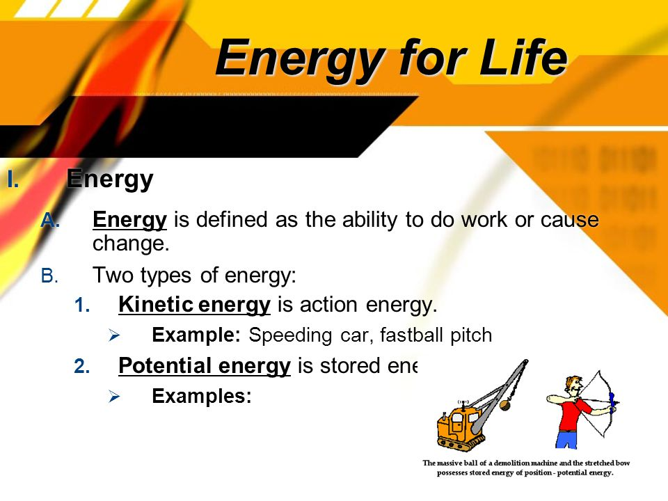 Energy for Life I. Energy A. Energy is defined as the ability to do work or cause change.