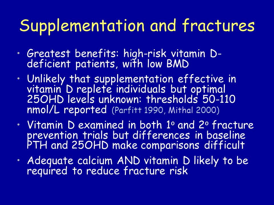 Supplementation and fractures Greatest benefits: high-risk vitamin D- deficient patients, with low BMD Unlikely that supplementation effective in vitamin D replete individuals but optimal 25OHD levels unknown: thresholds 50-110 nmol/L reported (Parfitt 1990, Mithal 2000) Vitamin D examined in both 1 o and 2 o fracture prevention trials but differences in baseline PTH and 25OHD make comparisons difficult Adequate calcium AND vitamin D likely to be required to reduce fracture risk