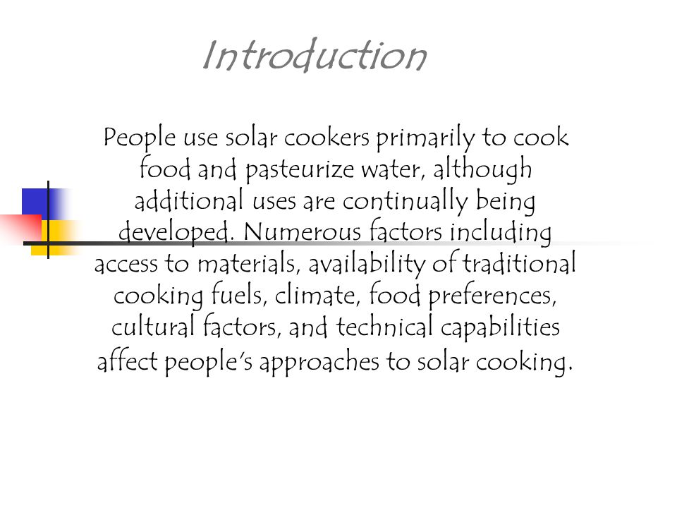 Introduction People use solar cookers primarily to cook food and pasteurize water, although additional uses are continually being developed.