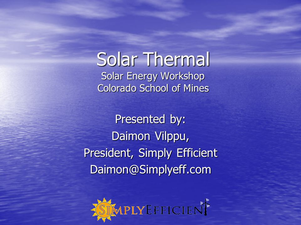 Solar Thermal Solar Energy Workshop Colorado School of Mines Presented by: Daimon Vilppu, President, Simply Efficient Daimon@Simplyeff.com